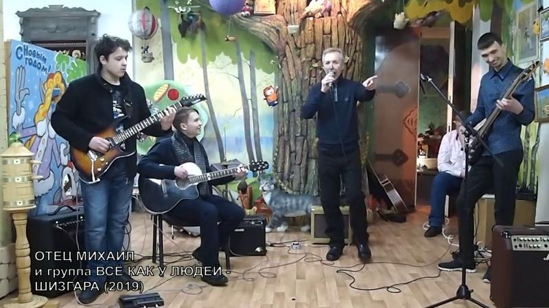 ОТЕЦ МИХАИЛ и группа ВСЁ КАК У ЛЮДЕЙ ШИЗГАРА 2019