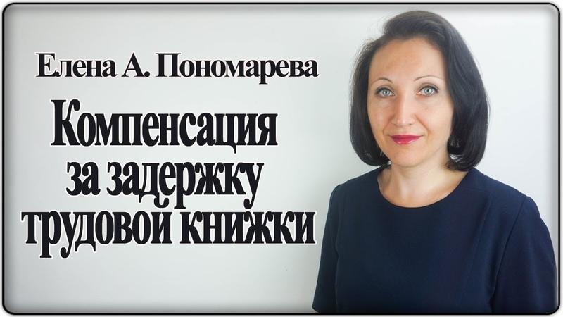 Компенсация за задержку выдачи трудовой книжки - Елена А. Пономарева
