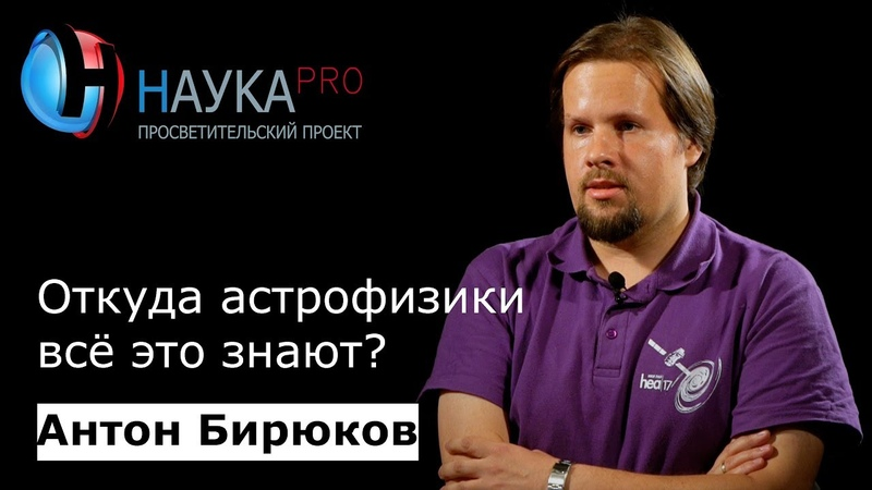 Антон Бирюков - Откуда астрофизики всё это знают?
