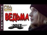 ЗАМЕЧАТЕЛЬНЫЙ ФИЛЬМ!!! КИНО ДЛЯ ОТДЫХА!!! ВЕДЬМА русские мелодрамы 2017