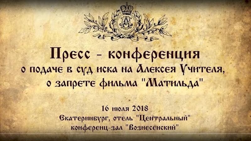 Пресс-конференция о подаче в суд иска на Алексея Учителя, о запрете фильма Матильда 16 июля 2018 г