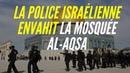 La police israélienne envahit la Mosquée Al Aqsa et agresse les fidèles Palestiniens