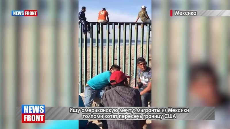 Ищу американскую мечту: мигранты из Мексики толпами хотят пересечь границу США