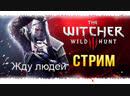 СТРИМ ВЕДЬМАК 3   THE WITCHER 3 WILD HUNT ПРОХОЖДЕНИЕ