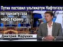 Марунич. Путин поставил ультиматум Нафтогазу по транзиту газа через Украину. Порошенко лжет.