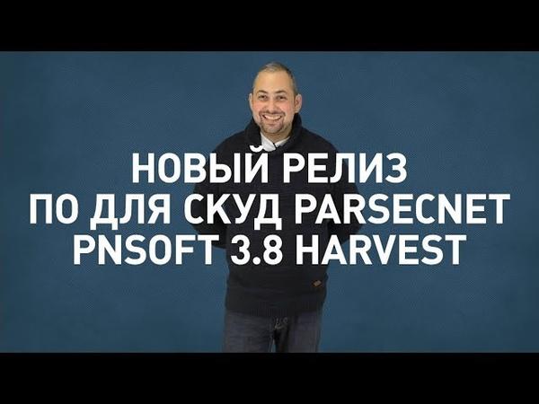 Новый релиз ПО для СКУД ParsecNET - PNSoft 3.8 Harvest