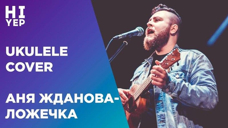 АНЯ ЖДАНОВА ЛОЖЕЧКА ukulele cover