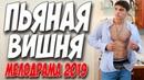 Фильме 2019 показал Бондаренка!! ** ПЬЯНАЯ ВИШНЯ ** Русские мелодрамы 2019 новинки HD