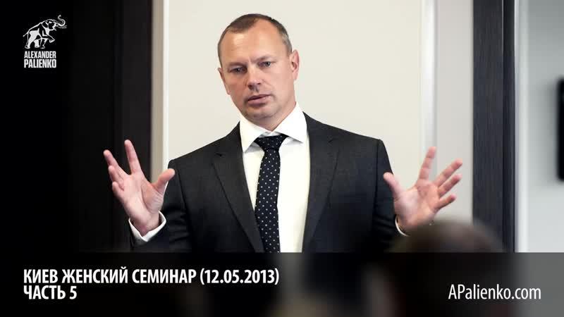Женский семинар. Часть 5 (Киев 12.05.2013) Александр Палиенко Внимательно послушайте. внимательно.