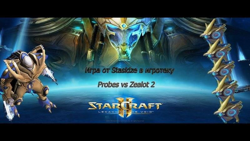 Starcraft 2. ИГРА ОТ STASIDZE В ИГРОТЕКУ(PROBES VS ZEALOT 2)