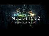 [Стрим] Турнир LG и DTF по Injustice 2