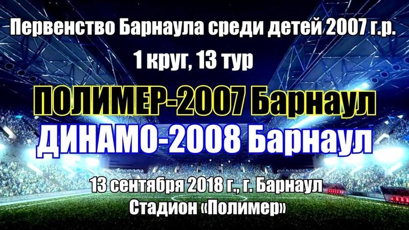 Первенство Барнаула 21. Динамо-2008 (Барнаул) - Полимер-2007 (Барнаул) (13.09.2018)