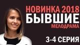 СЕРИАЛ БЫВШИЕ 2018 3-4 СЕРИЯ - Русские мелодрамы 2018 HD