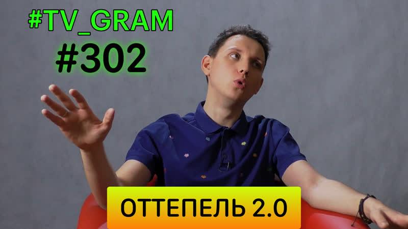 TV_GRAM 302 (ОТТЕПЕЛЬ 2.0)