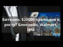 Биткоин $20000 прелюдия к росту Блокчейн Walmart IBM Прогноз BTC доллар