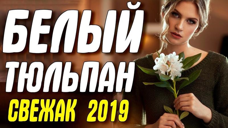 Свежак 2019 НАШЕЛ ЛЮБОВЬ! ** БЕЛЫЙ ТЮЛЬПАН ** Русские мелодрамы 2019 новинки HD