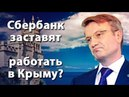 Сбербанк заставят работать в Крыму или нет