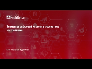Элементы цифровой ипотеки в экосистеме застройщика. Кейс Profitbase и ДомКлик