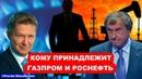 Кому на самом деле принадлежит Газпром и Роснефть Почему до сих пор не пересмотрена воровская приватизация этих компаний