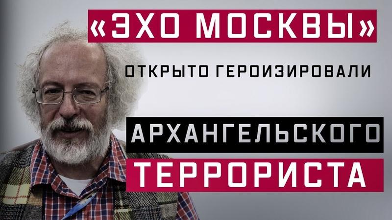 «Эхо Москвы» открыто героизировали архангельского террориста (Руслан Осташко)