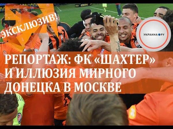 Репортаж: ФК Шахтер и иллюзия мирного Донецка в Москве