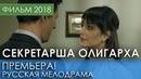 ПОТРЯСАЮЩАЯ ПРЕМЬЕРА 2018 - Секретарша олигарха / Русские мелодрамы 2018 новинки, фильмы и кино HD