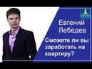 Как заработать на квартиру в новостройке с маленькой зарплатой Евгений Лебедев