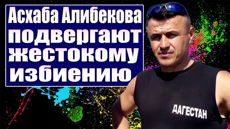 Асхаба Алибекова подвергают жестокому избиению