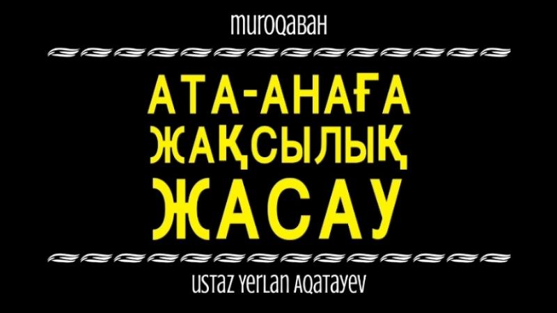 *Ата-Анаға жақсылық жасау/ Ұстаз Ерлан Ақатаев.*