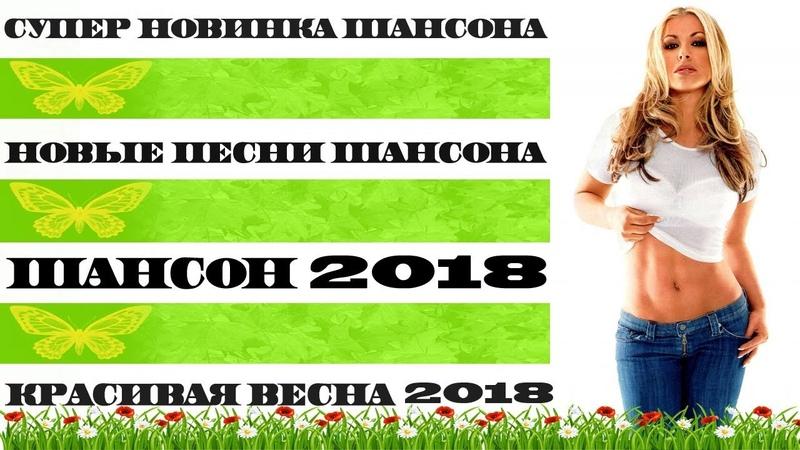 СУПЕР НОВИНКА ШАНСОНА 2018 | САМЫЕ ЛУЧШИЕ и НОВЫЕ ПЕСНИ | ВЕСНА 2018