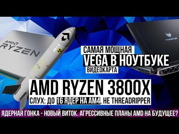 AMD Ryzen 3700 3800X. Слух до 16 ядер на AM4. Факт видеокарта Vega 56 и R7 2700 в ноутбуке Acer