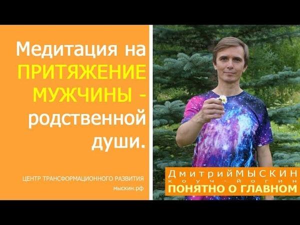 Медитация по притяжению мужчины родственной души Дмитрий МЫСКИН ЦТР
