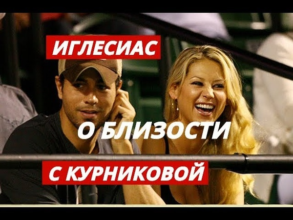 Иглесиас рассказал о близости с Курниковой