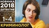 КРИМИНОЛОГ (1-4) Хрупкая девушка жестко раскалывает преступников - ДЕТЕКТИВ HD НОВИНКА 2018