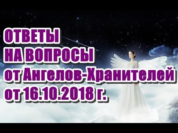 🔹ОТВЕТЫ НА ВОПРОСЫ от Ангелов-Хранителей от 16.10.2018 г.