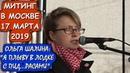 ПРОТЕСТ В МОСКВЕ 17 МАРТА 2019 ГОДА. ОЛЬГА ШАЛИНА: Я ПЛЫВУ В ЛОДКЕ С ПИД РАСАМИ .