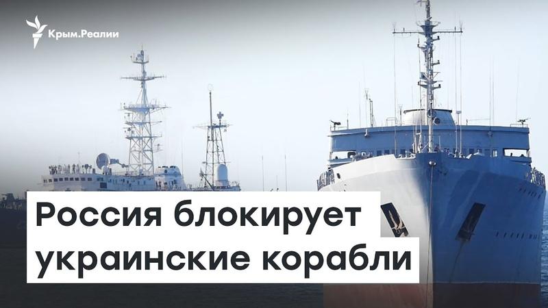 Россия блокирует украинские корабли: что происходит? | Радио Крым.Реалии