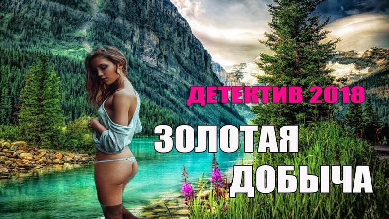 «ЗОЛОТАЯ ДОБЫЧА» 2018 Новый детектив / Русские настоящие детективы 2018 /фильмы онлайн 2018 г