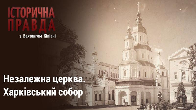 Історична правда з Вахтангом Кіпіані Незалежна церква Харківський собор