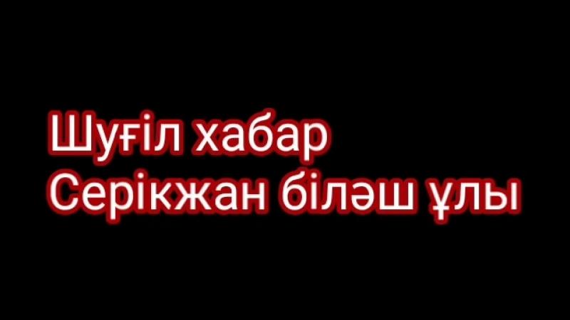 Шуғіл хабар таратыңыздар Серікжан біләш ұлы