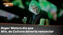 Roger Waters diz que Ministro da Cultura deveria renunciar