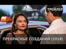 Прекрасные создания (2018) ТРЕЙЛЕР, анонс фильма