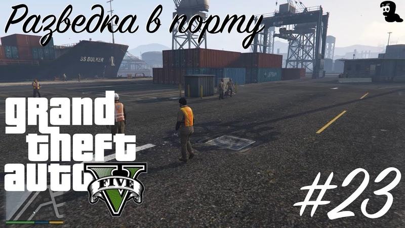 Прохождение Grand Theft Auto V (GTA 5) — 23 Разведка в порту (Scouting the port)