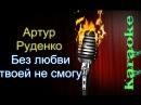 Артур Руденко - Без любви твоей не смогу караоке