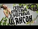 САМЫЕ ДУШЕВНЫЕ и ШИКАРНЫЕ ПЕСНИ КРАСИВЫЙ ШАНСОН 2018