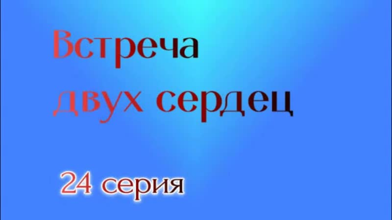 ВСТРЕЧА ДВУХ СЕРДЕЦ 24 СЕРИЯ
