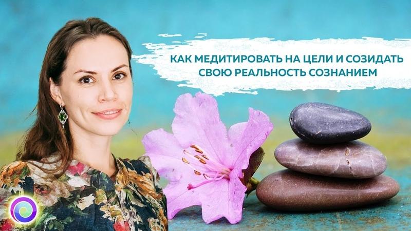 Как медитировать на цели и созидать свою реальность сознанием — Екатерина Самойлова