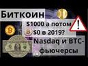 Биткоин $1000 а потом $0 в 2019 Nasdaq и BTC фьючерсы Прогнозы цены биткоина