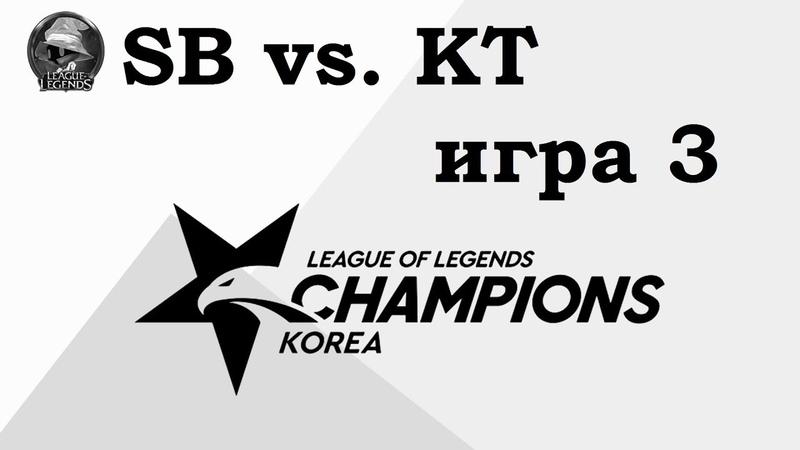 SB vs. KT Игра 3   Week 4 LCK 2019   Чемпионат Кореи   KT Rolster Sandbox Gaming