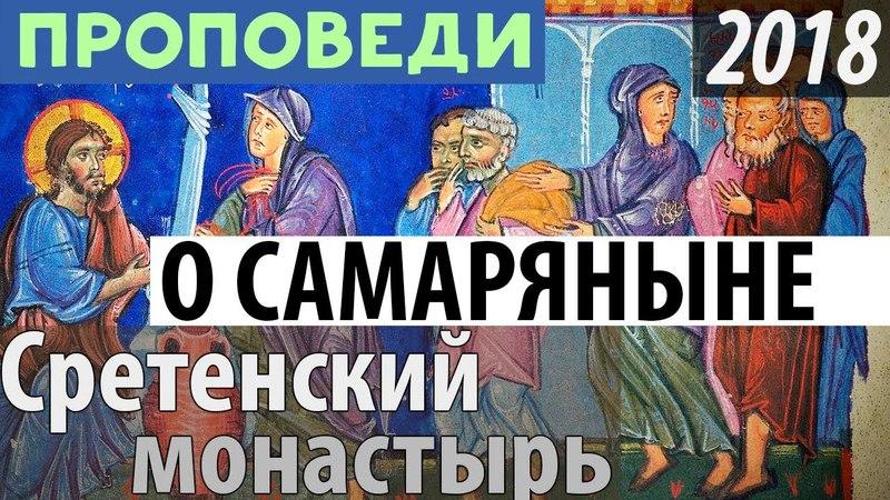 О Самарянке. Неделя 5 по Пасхе 6 05 2018 Париманчук. Шевкунов, Гумеров. Сретенский монастырь